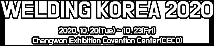 WELDING KOREA 2020 / 2020. 10. 20(TUE) ~ 10. 23(FRI)  |  Changwon Exhibition Convention Center(CECO)